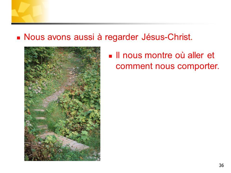 36 Nous avons aussi à regarder Jésus-Christ. Il nous montre où aller et comment nous comporter.