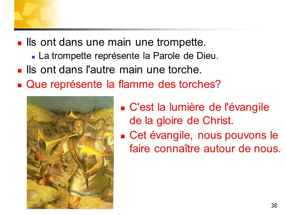 38 Ils ont dans une main une trompette. La trompette représente la Parole de Dieu. Ils ont dans l'autre main une torche. Que représente la flamme des