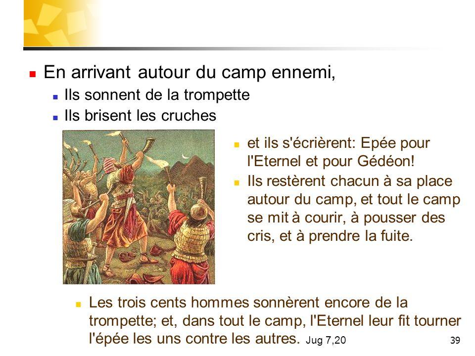 39 En arrivant autour du camp ennemi, Ils sonnent de la trompette Ils brisent les cruches et ils s'écrièrent: Epée pour l'Eternel et pour Gédéon! Ils