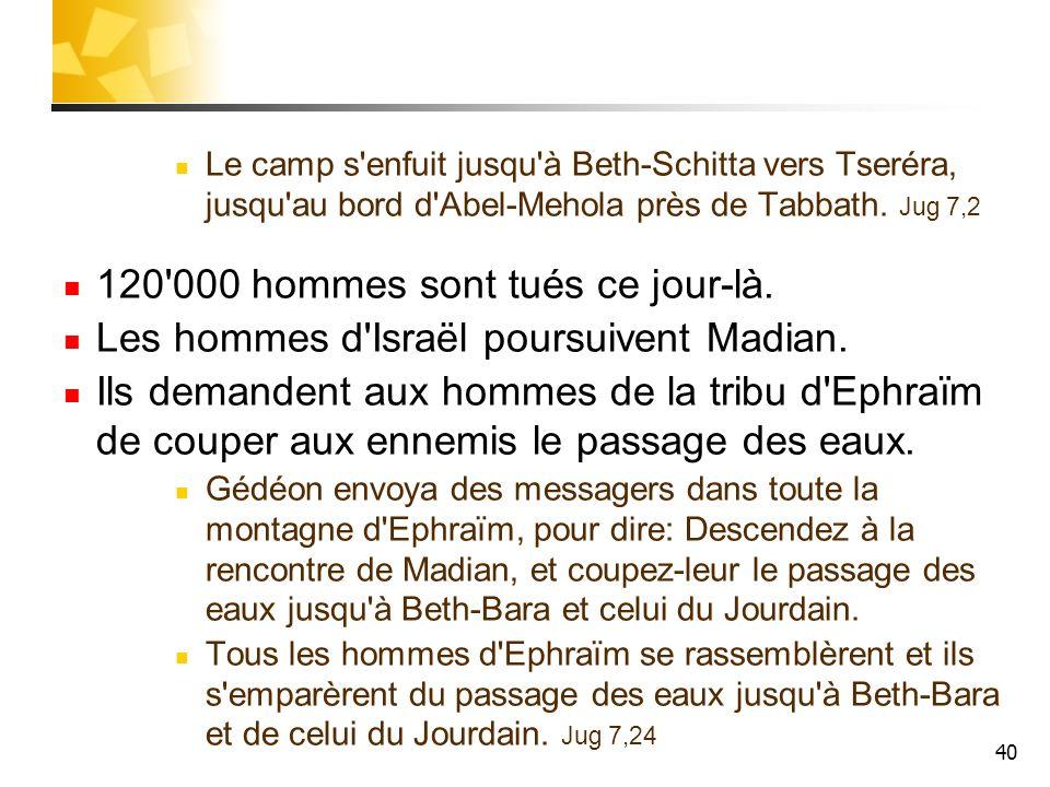 40 Le camp s'enfuit jusqu'à Beth-Schitta vers Tseréra, jusqu'au bord d'Abel-Mehola près de Tabbath. Jug 7,2 120'000 hommes sont tués ce jour-là. Les h