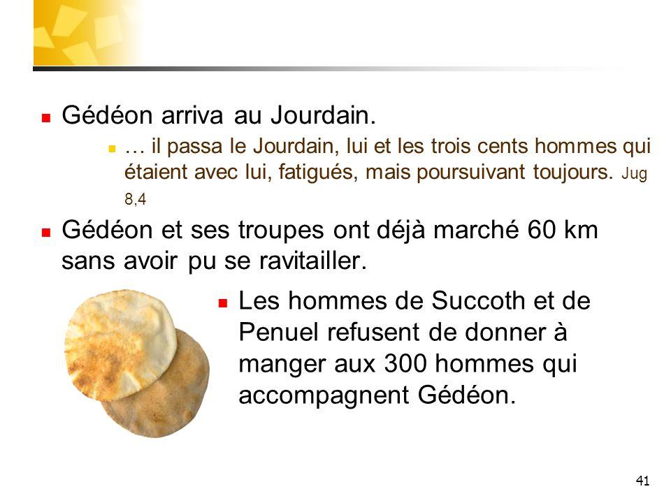 41 Gédéon arriva au Jourdain. … il passa le Jourdain, lui et les trois cents hommes qui étaient avec lui, fatigués, mais poursuivant toujours. Jug 8,4