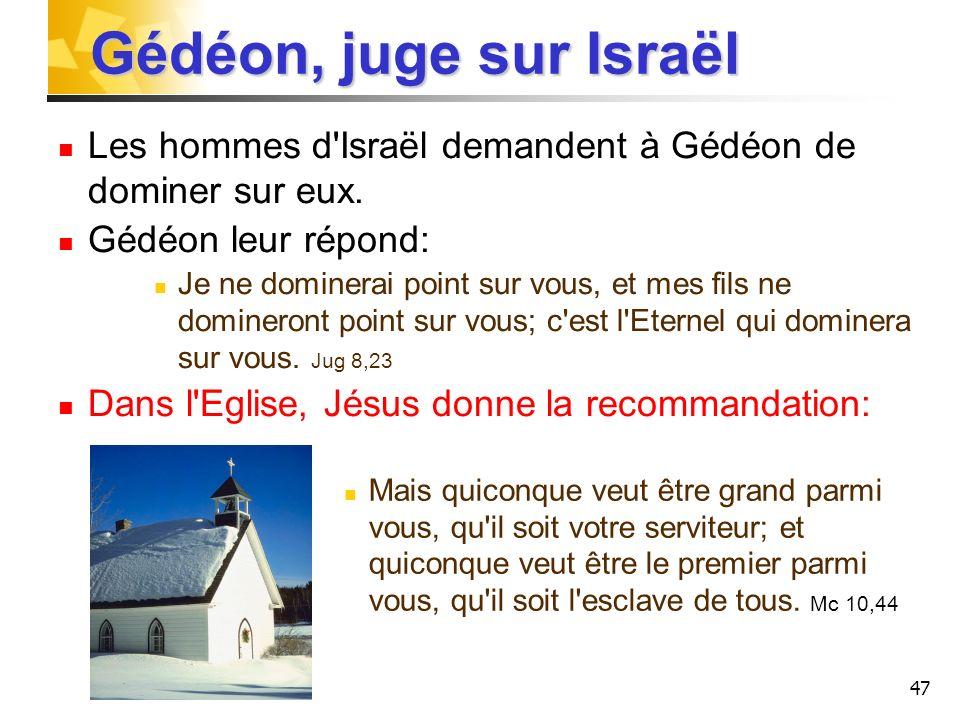 47 Gédéon, juge sur Israël Les hommes d'Israël demandent à Gédéon de dominer sur eux. Gédéon leur répond: Je ne dominerai point sur vous, et mes fils