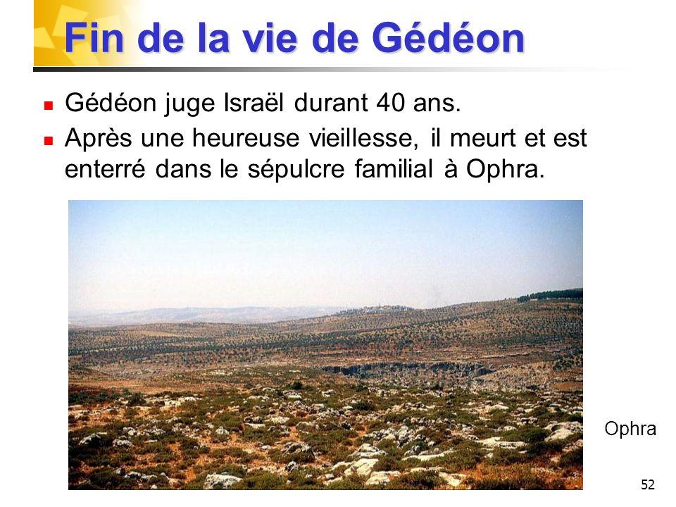 52 Fin de la vie de Gédéon Gédéon juge Israël durant 40 ans. Après une heureuse vieillesse, il meurt et est enterré dans le sépulcre familial à Ophra.