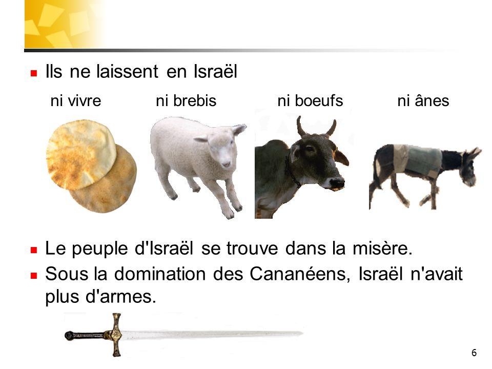 6 Ils ne laissent en Israël Le peuple d'Israël se trouve dans la misère. Sous la domination des Cananéens, Israël n'avait plus d'armes. ni vivreni boe