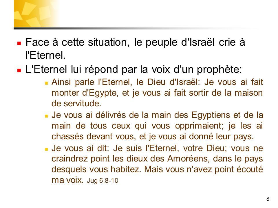 8 Face à cette situation, le peuple d'Israël crie à l'Eternel. L'Eternel lui répond par la voix d'un prophète: Ainsi parle l'Eternel, le Dieu d'Israël