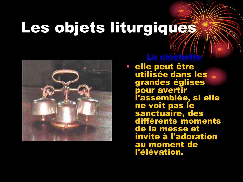 Les objets liturgiques La clochette elle peut être utilisée dans les grandes églises pour avertir l'assemblée, si elle ne voit pas le sanctuaire, des