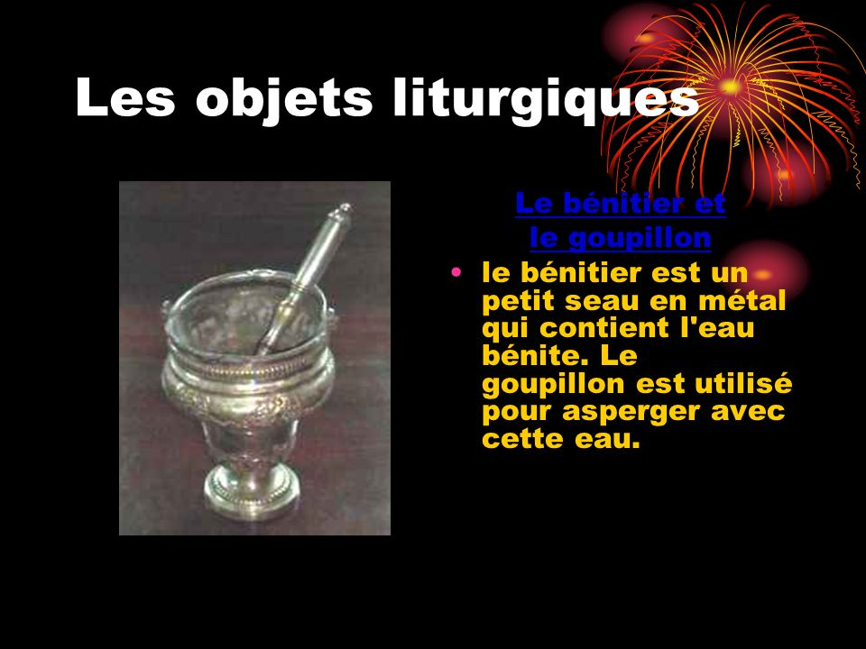 Les objets liturgiques Le bénitier et le goupillon le bénitier est un petit seau en métal qui contient l'eau bénite. Le goupillon est utilisé pour asp