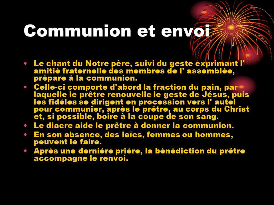 Communion et envoi Le chant du Notre père, suivi du geste exprimant l' amitié fraternelle des membres de l' assemblée, prépare à la communion. Celle-c