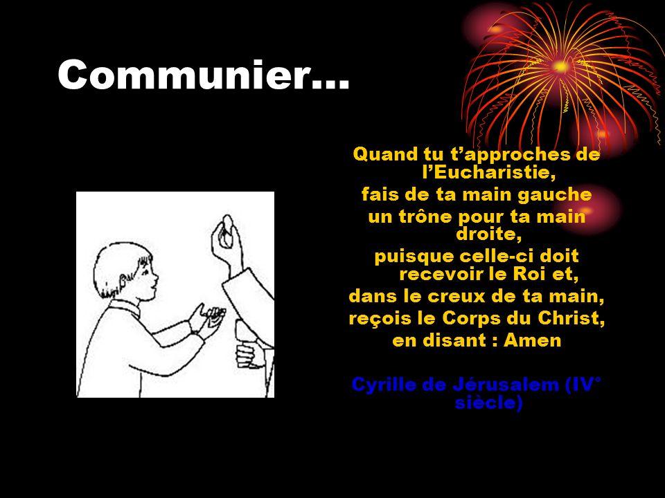 Communier… Quand tu tapproches de lEucharistie, fais de ta main gauche un trône pour ta main droite, puisque celle-ci doit recevoir le Roi et, dans le