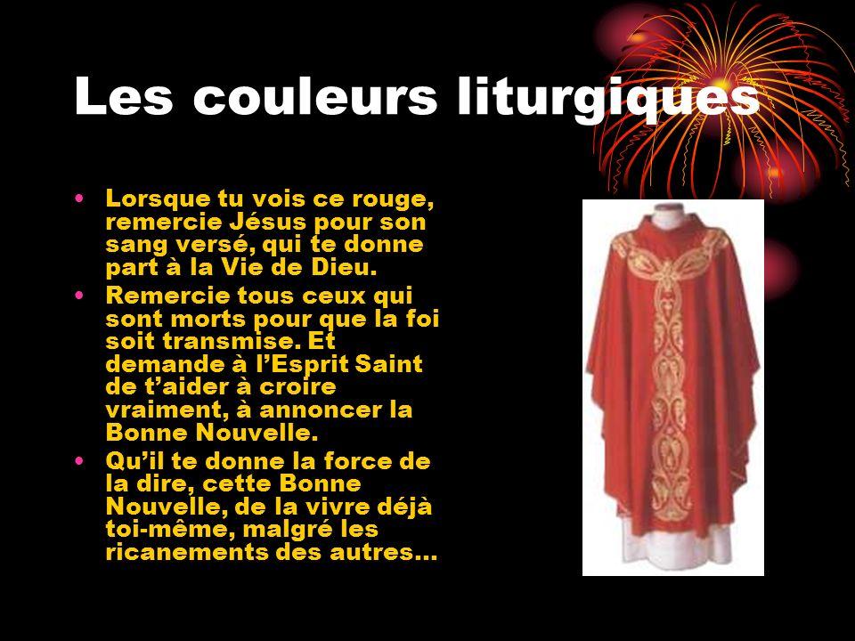 Les couleurs liturgiques Lorsque tu vois ce rouge, remercie Jésus pour son sang versé, qui te donne part à la Vie de Dieu. Remercie tous ceux qui sont