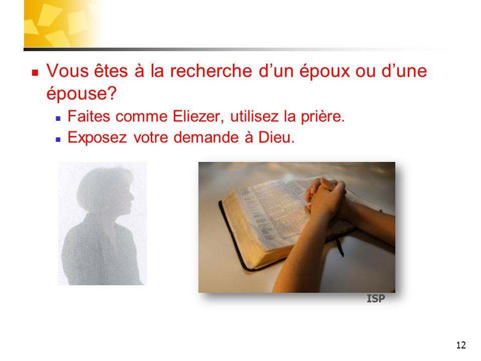 Vous êtes à la recherche dun époux ou dune épouse? Faites comme Eliezer, utilisez la prière. Exposez votre demande à Dieu. 12 ISP