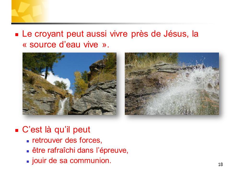 Le croyant peut aussi vivre près de Jésus, la « source deau vive ». Cest là quil peut retrouver des forces, être rafraîchi dans lépreuve, jouir de sa