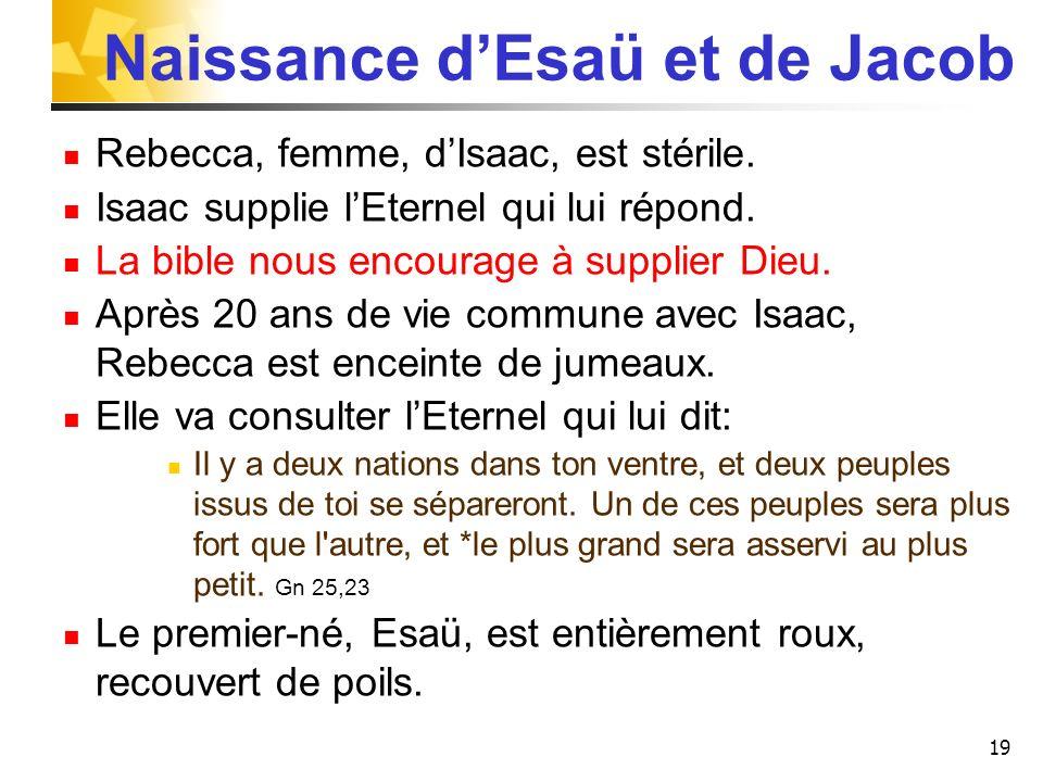 Naissance dEsaü et de Jacob Rebecca, femme, dIsaac, est stérile. Isaac supplie lEternel qui lui répond. La bible nous encourage à supplier Dieu. Après