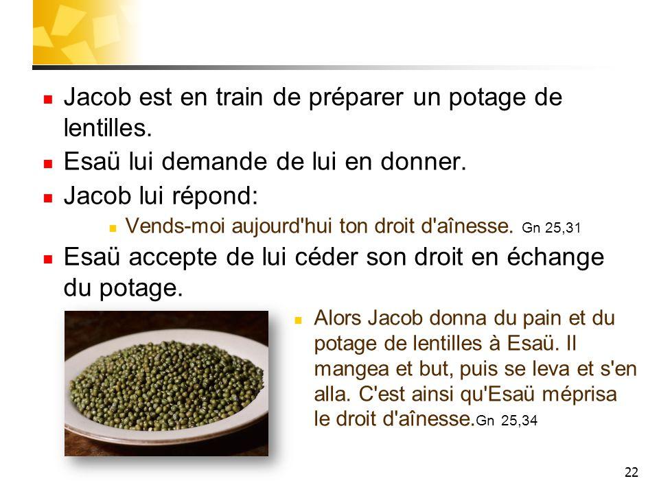 Jacob est en train de préparer un potage de lentilles. Esaü lui demande de lui en donner. Jacob lui répond: Vends-moi aujourd'hui ton droit d'aînesse.