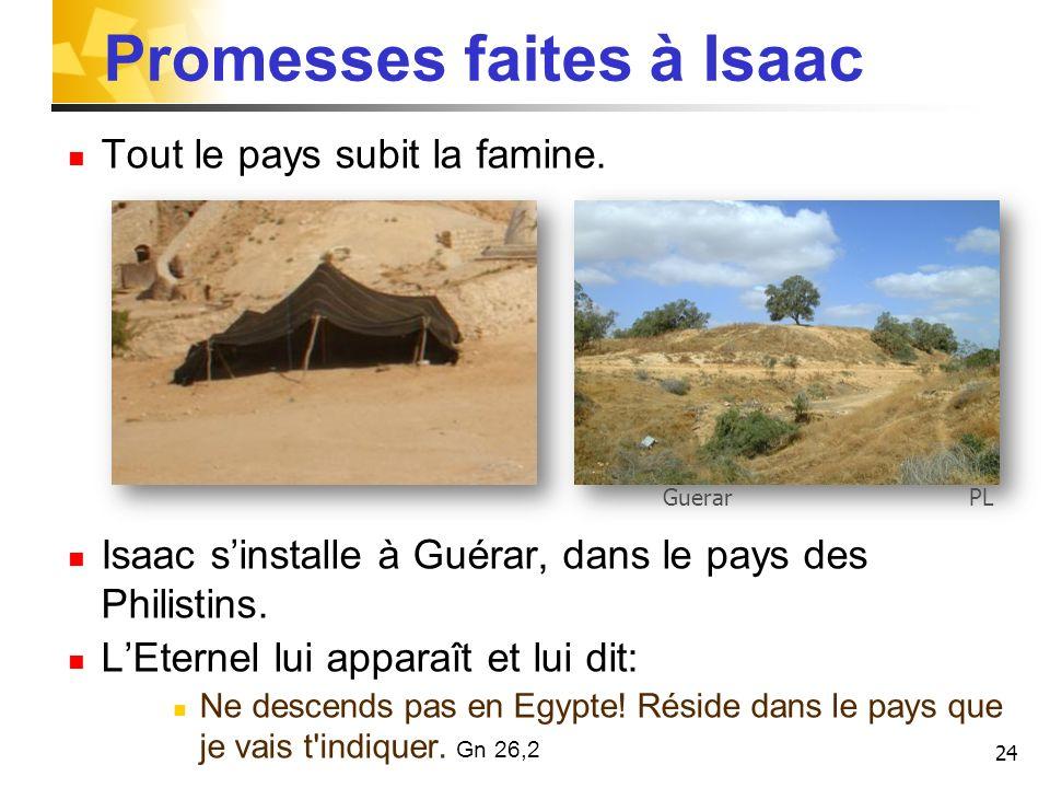Promesses faites à Isaac Tout le pays subit la famine. Isaac sinstalle à Guérar, dans le pays des Philistins. LEternel lui apparaît et lui dit: Ne des