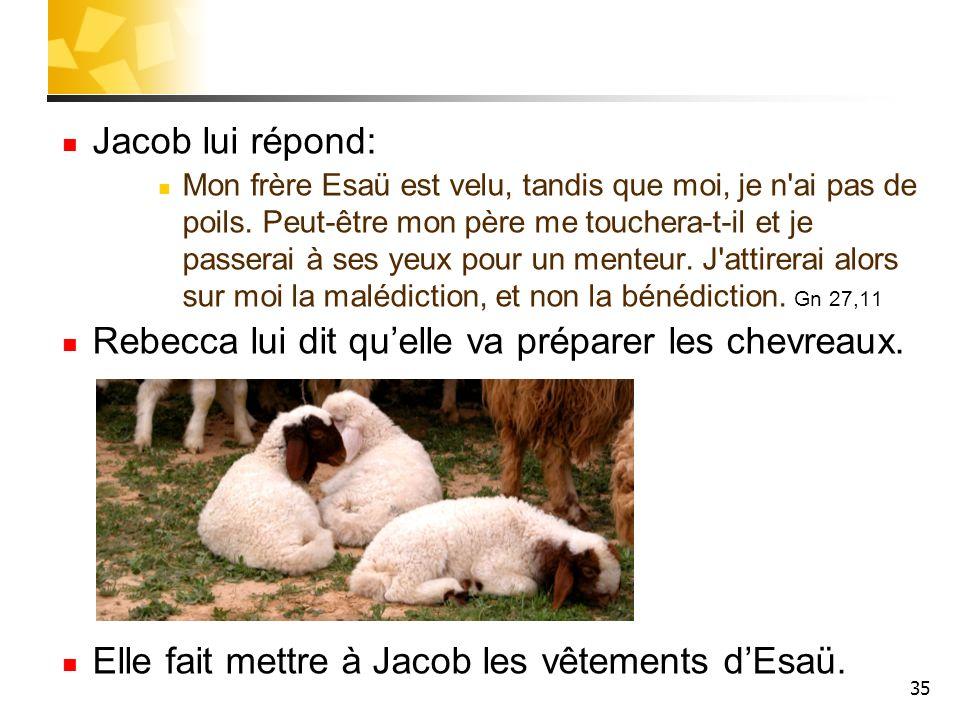 Jacob lui répond: Mon frère Esaü est velu, tandis que moi, je n'ai pas de poils. Peut-être mon père me touchera-t-il et je passerai à ses yeux pour un