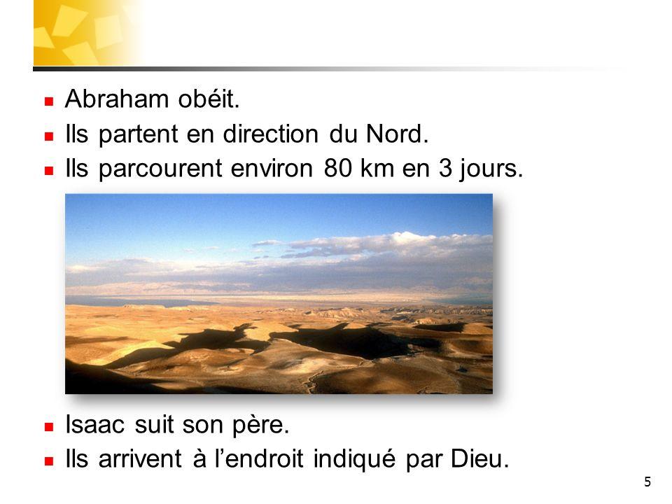 Abraham obéit. Ils partent en direction du Nord. Ils parcourent environ 80 km en 3 jours. Isaac suit son père. Ils arrivent à lendroit indiqué par Die
