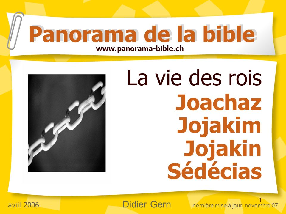 1 La vie des rois Joachaz Jojakim Jojakin Sédécias Panorama de la bible www.panorama-bible.ch avril 2006 Didier Gern dernière mise à jour: novembre 07
