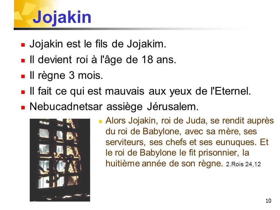 10 Jojakin Jojakin est le fils de Jojakim. Il devient roi à l'âge de 18 ans. Il règne 3 mois. Il fait ce qui est mauvais aux yeux de l'Eternel. Nebuca