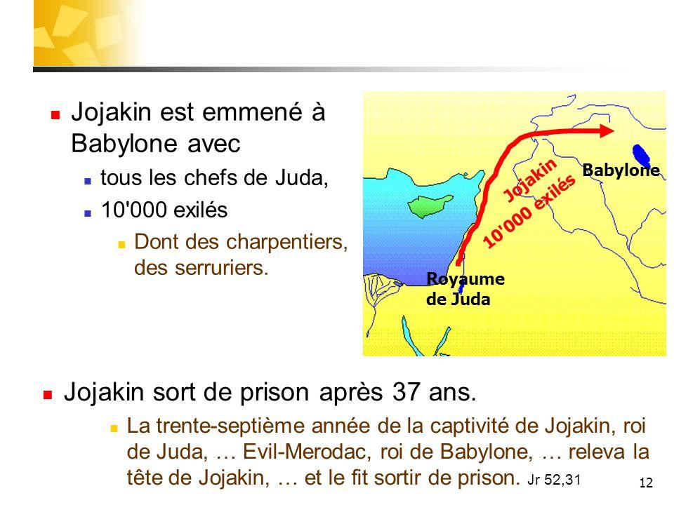 12 Babylone 10'000 exilés Royaume de Juda Jojakin Jojakin est emmené à Babylone avec tous les chefs de Juda, 10'000 exilés Dont des charpentiers, des