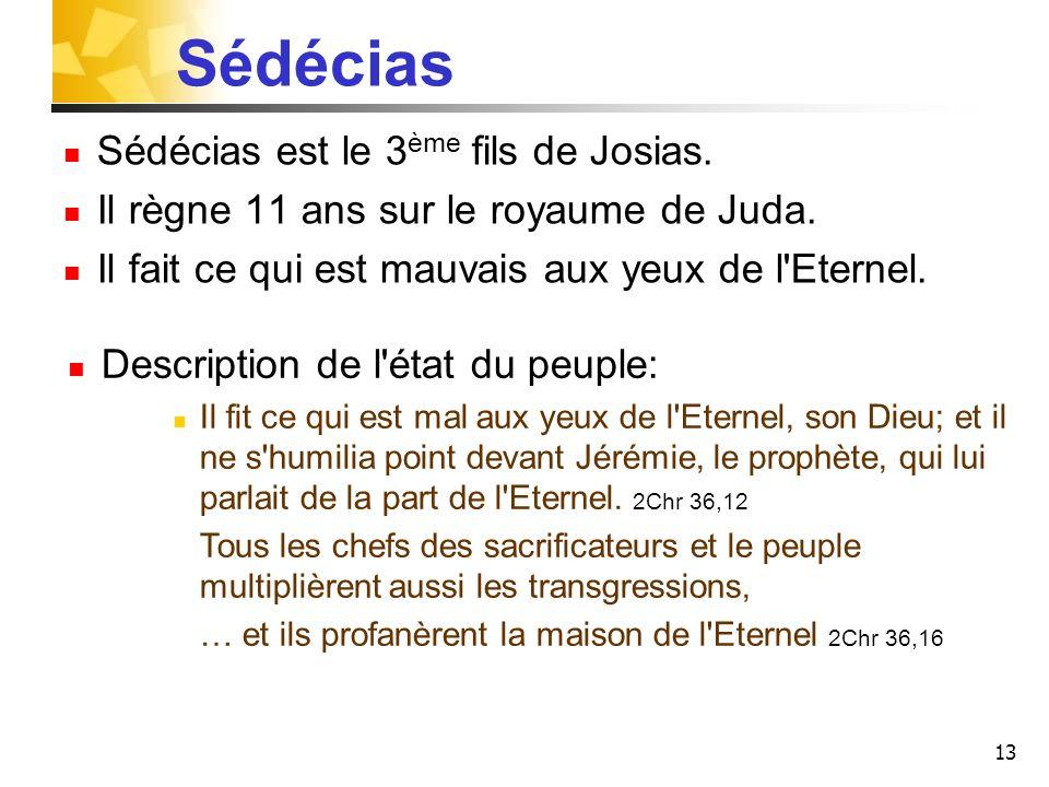 13 Sédécias Sédécias est le 3 ème fils de Josias. Il règne 11 ans sur le royaume de Juda. Il fait ce qui est mauvais aux yeux de l'Eternel. Descriptio
