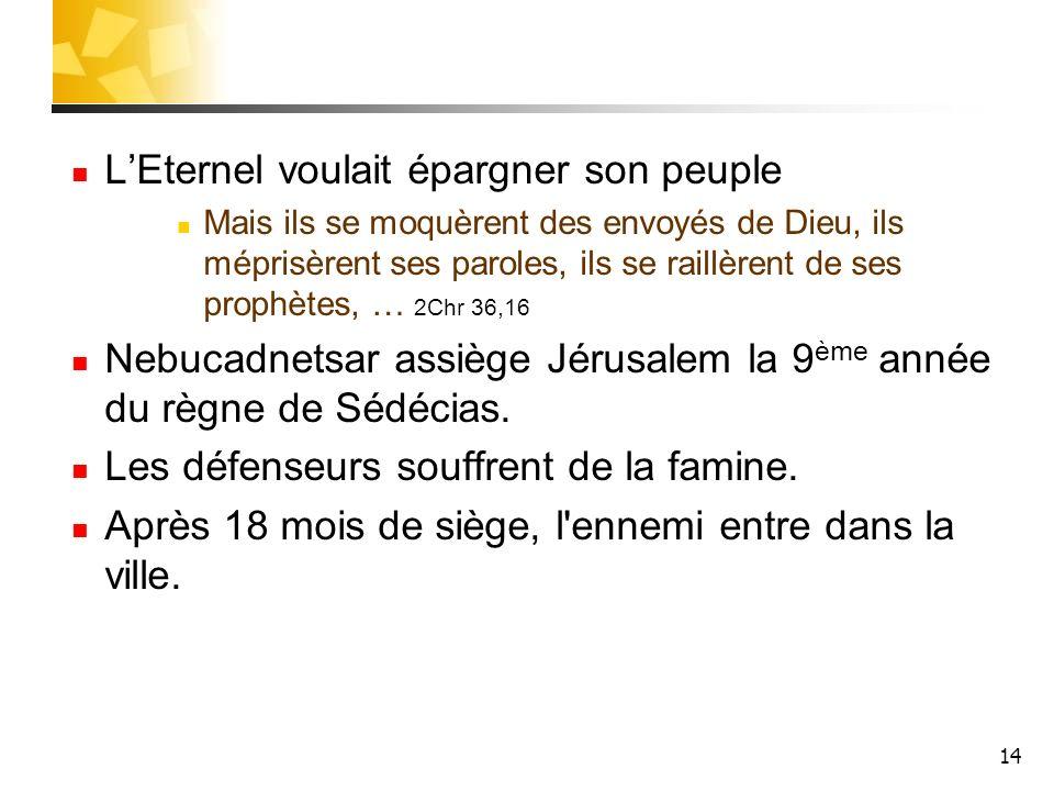 14 LEternel voulait épargner son peuple Mais ils se moquèrent des envoyés de Dieu, ils méprisèrent ses paroles, ils se raillèrent de ses prophètes, …