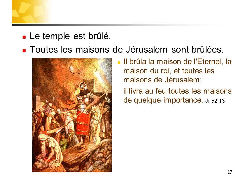 17 Le temple est brûlé. Toutes les maisons de Jérusalem sont brûlées. Il brûla la maison de l'Eternel, la maison du roi, et toutes les maisons de Jéru