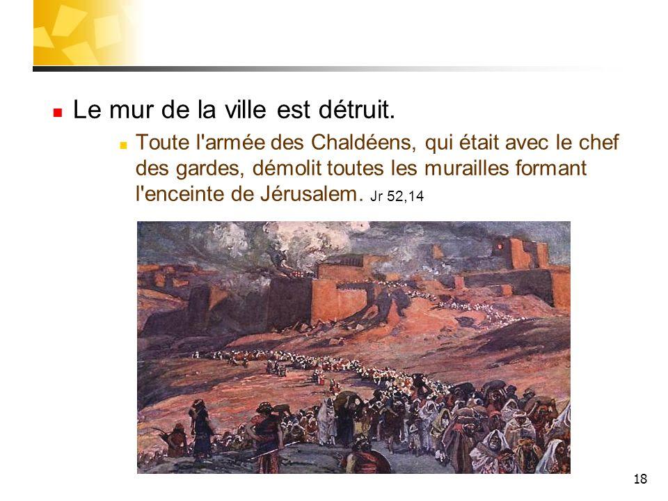 18 Le mur de la ville est détruit. Toute l'armée des Chaldéens, qui était avec le chef des gardes, démolit toutes les murailles formant l'enceinte de