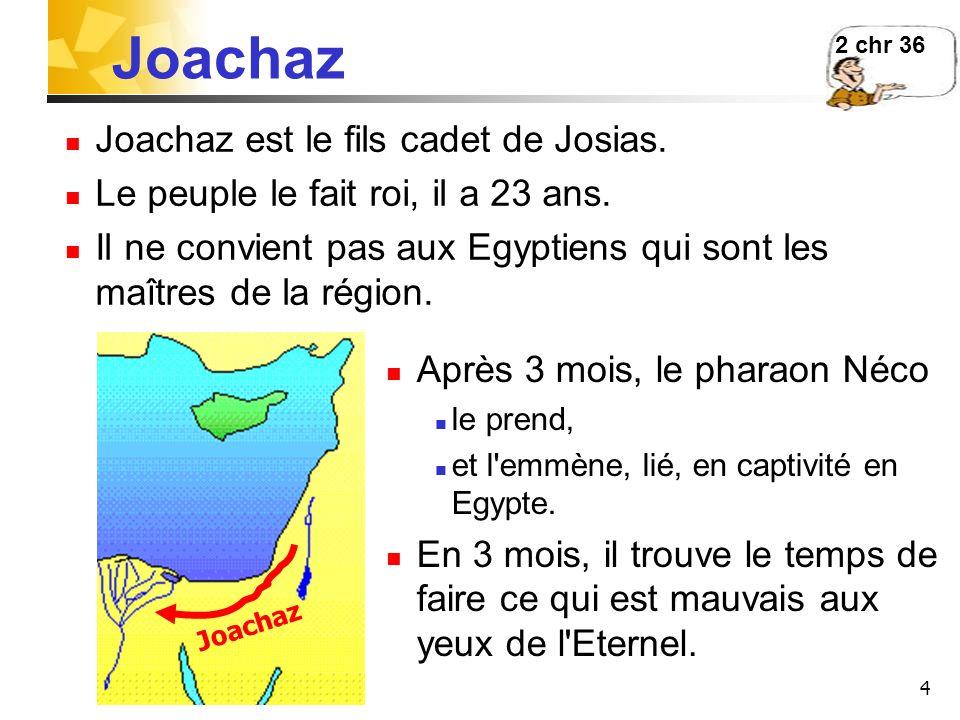 4 Joachaz Joachaz est le fils cadet de Josias. Le peuple le fait roi, il a 23 ans. Il ne convient pas aux Egyptiens qui sont les maîtres de la région.