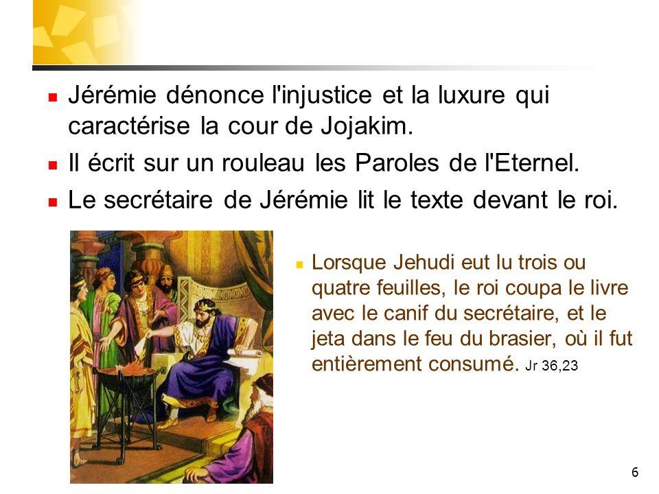 6 Jérémie dénonce l'injustice et la luxure qui caractérise la cour de Jojakim. Il écrit sur un rouleau les Paroles de l'Eternel. Le secrétaire de Jéré
