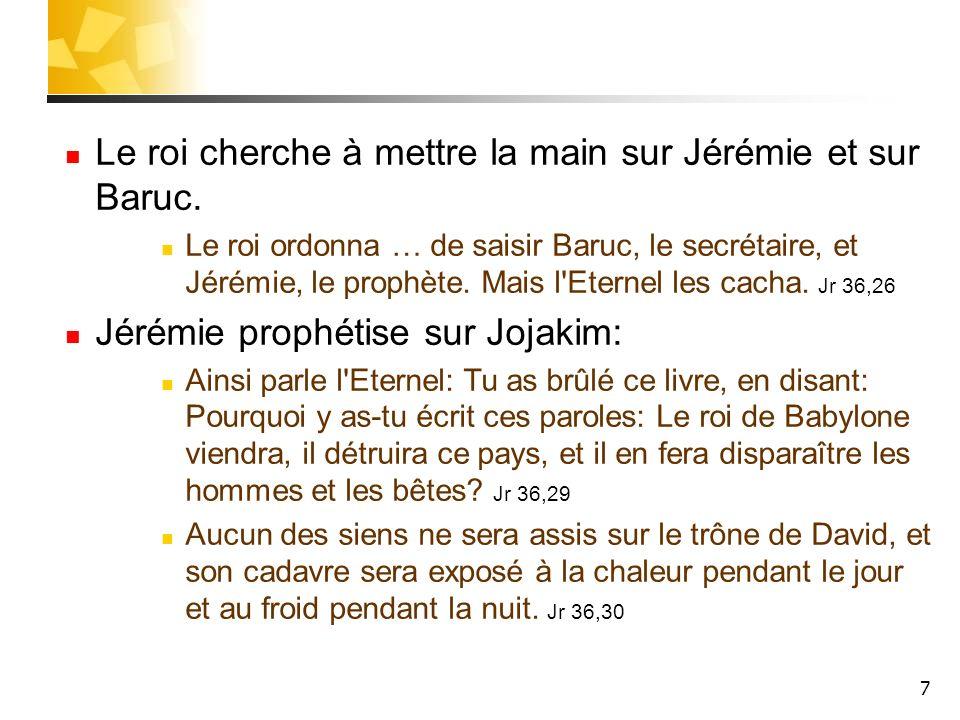 7 Le roi cherche à mettre la main sur Jérémie et sur Baruc. Le roi ordonna … de saisir Baruc, le secrétaire, et Jérémie, le prophète. Mais l'Eternel l