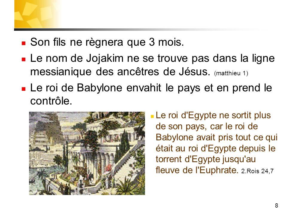 8 Son fils ne règnera que 3 mois. Le nom de Jojakim ne se trouve pas dans la ligne messianique des ancêtres de Jésus. (matthieu 1) Le roi de Babylone