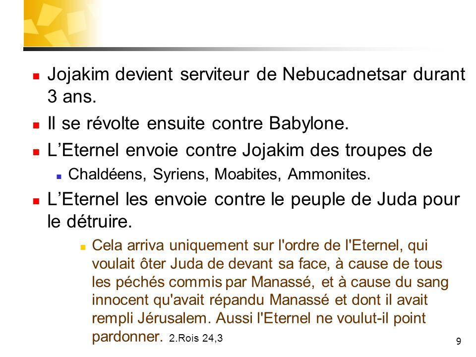 9 Jojakim devient serviteur de Nebucadnetsar durant 3 ans. Il se révolte ensuite contre Babylone. LEternel envoie contre Jojakim des troupes de Chaldé