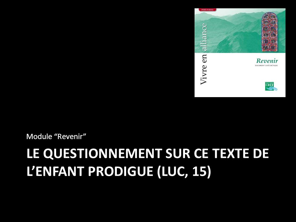 LE QUESTIONNEMENT SUR CE TEXTE DE LENFANT PRODIGUE (LUC, 15) Module Revenir