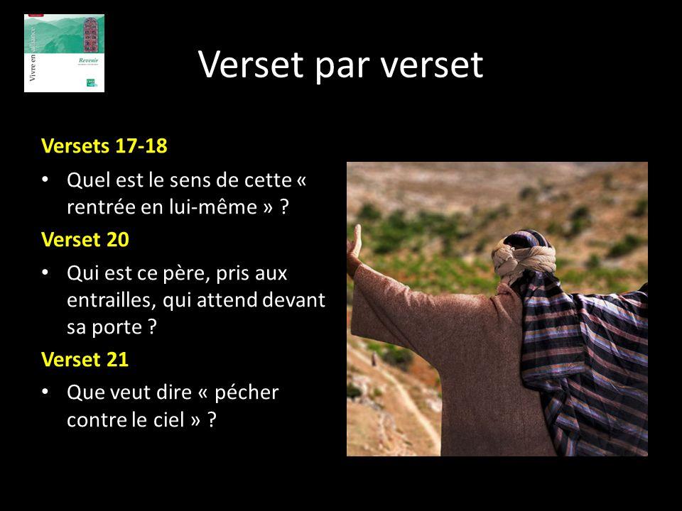 Verset par verset Versets 17-18 Quel est le sens de cette « rentrée en lui-même » ? Verset 20 Qui est ce père, pris aux entrailles, qui attend devant