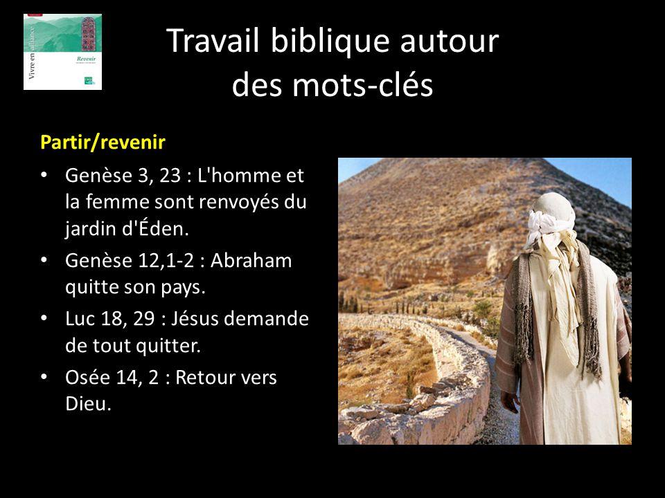 Travail biblique autour des mots-clés Partir/revenir Genèse 3, 23 : L'homme et la femme sont renvoyés du jardin d'Éden. Genèse 12,1-2 : Abraham quitte