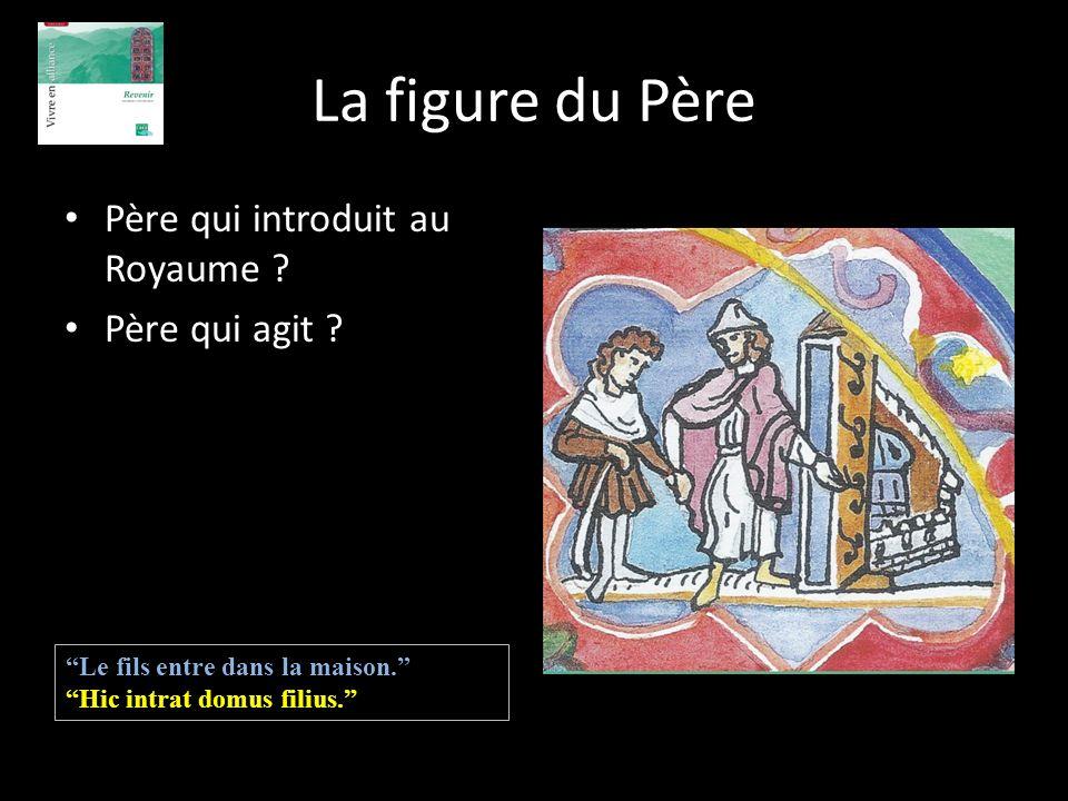 La figure du Père Père qui introduit au Royaume ? Père qui agit ? Le fils entre dans la maison. Hic intrat domus filius.