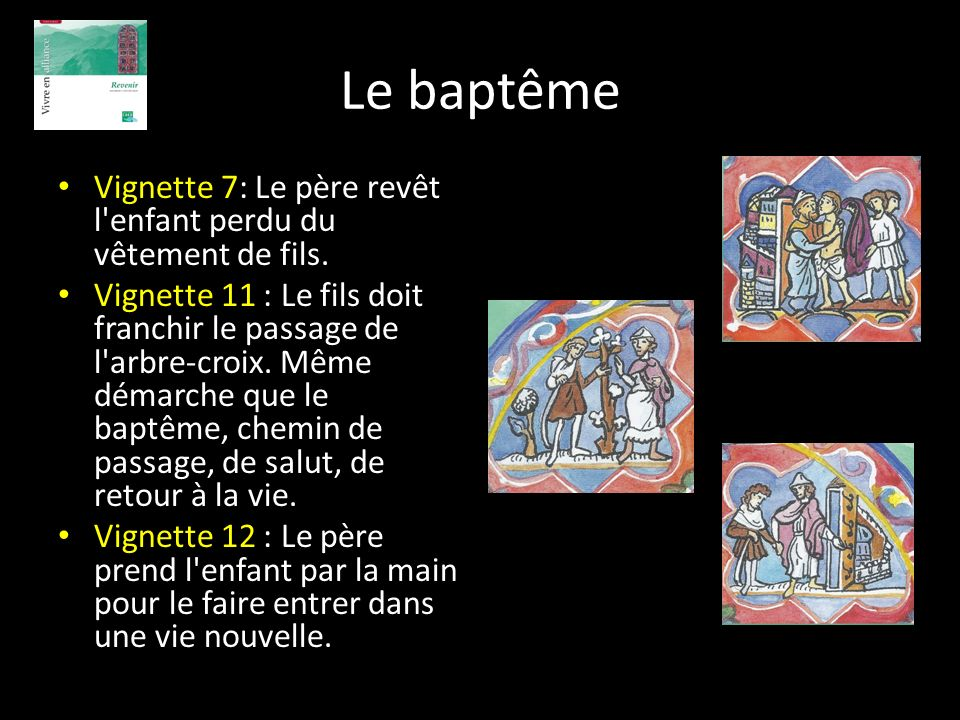 Le baptême Vignette 7: Le père revêt l'enfant perdu du vêtement de fils. Vignette 11 : Le fils doit franchir le passage de l'arbre-croix. Même démarch