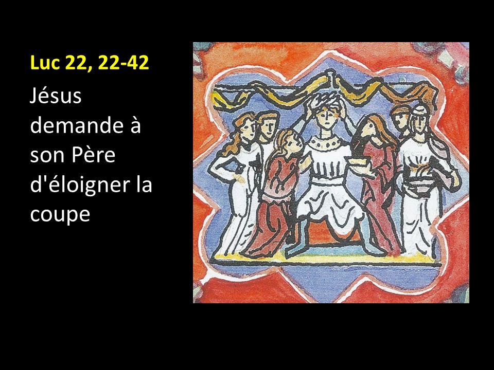 Luc 22, 22-42 Jésus demande à son Père d'éloigner la coupe