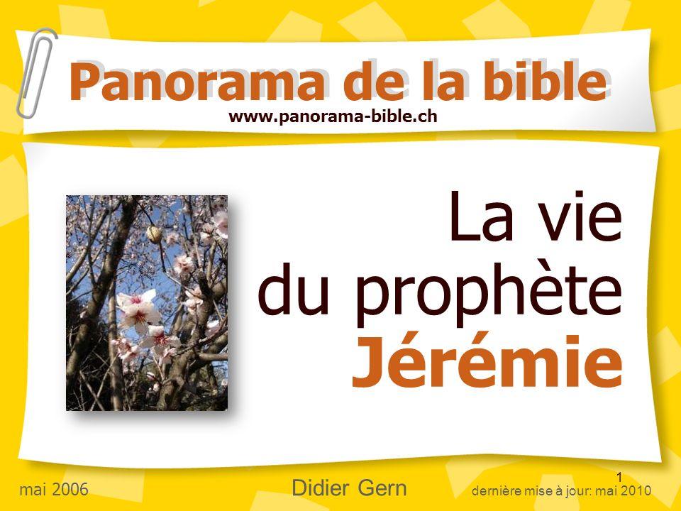 1 La vie du prophète Jérémie Panorama de la bible www.panorama-bible.ch mai 2006 Didier Gern dernière mise à jour: mai 2010