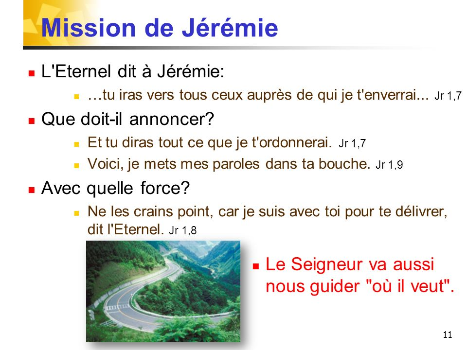 11 Mission de Jérémie L'Eternel dit à Jérémie: …tu iras vers tous ceux auprès de qui je t'enverrai... Jr 1,7 Que doit-il annoncer? Et tu diras tout ce