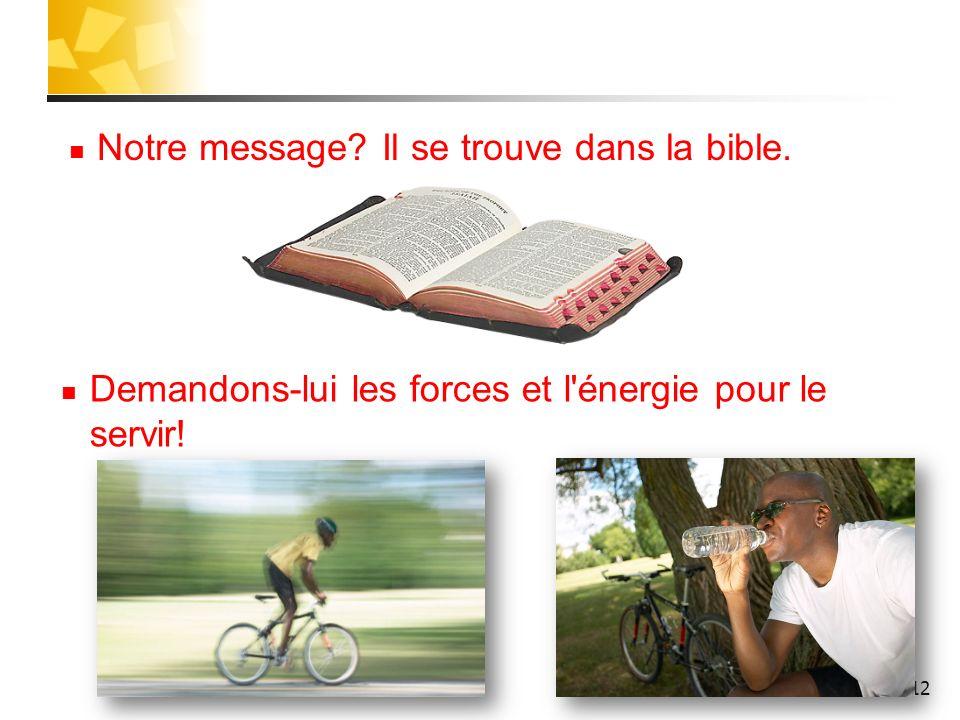 12 Notre message? Il se trouve dans la bible. Demandons-lui les forces et l'énergie pour le servir!