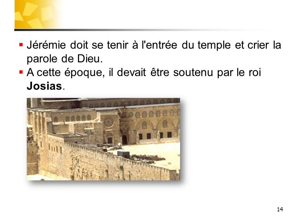 14 Jérémie doit se tenir à l'entrée du temple et crier la parole de Dieu. A cette époque, il devait être soutenu par le roi Josias.