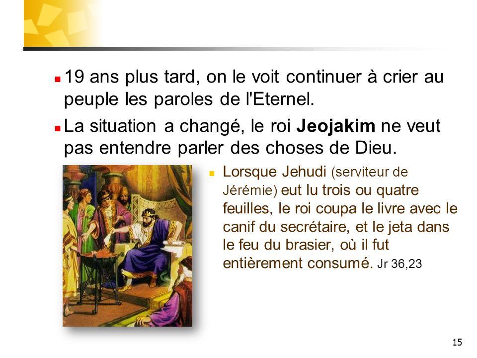 15 19 ans plus tard, on le voit continuer à crier au peuple les paroles de l'Eternel. La situation a changé, le roi Jeojakim ne veut pas entendre parl