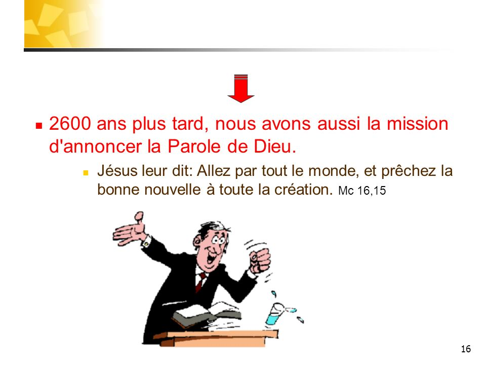 16 2600 ans plus tard, nous avons aussi la mission d'annoncer la Parole de Dieu. Jésus leur dit: Allez par tout le monde, et prêchez la bonne nouvelle