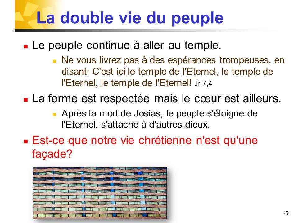 19 La double vie du peuple Le peuple continue à aller au temple. Ne vous livrez pas à des espérances trompeuses, en disant: C'est ici le temple de l'E