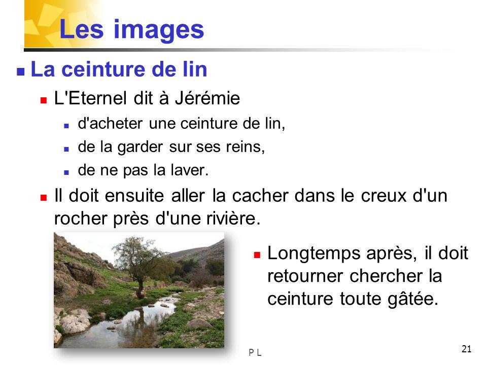 21 Les images La ceinture de lin L'Eternel dit à Jérémie d'acheter une ceinture de lin, de la garder sur ses reins, de ne pas la laver. Il doit ensuit