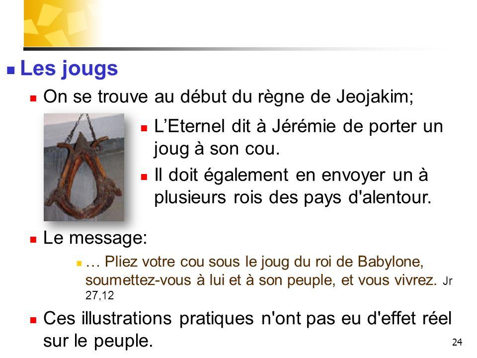 24 Les jougs On se trouve au début du règne de Jeojakim; Le message: … Pliez votre cou sous le joug du roi de Babylone, soumettez-vous à lui et à son