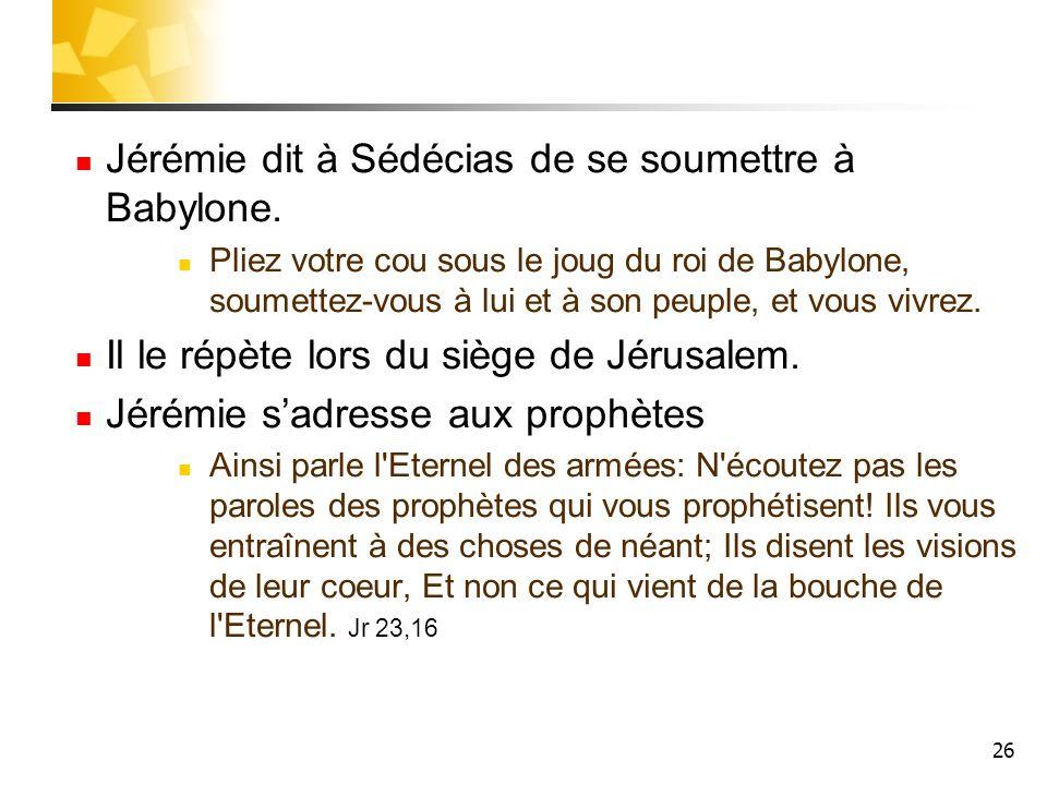 26 Jérémie dit à Sédécias de se soumettre à Babylone. Pliez votre cou sous le joug du roi de Babylone, soumettez-vous à lui et à son peuple, et vous v