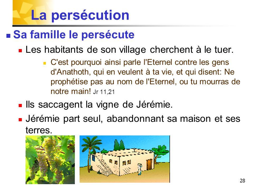 28 La persécution Sa famille le persécute Les habitants de son village cherchent à le tuer. C'est pourquoi ainsi parle l'Eternel contre les gens d'Ana